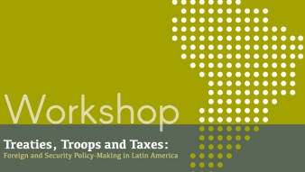 "Workshop ""Treaties, Troops and Taxes: Foreign and Security Policy-Making in Latin America"""